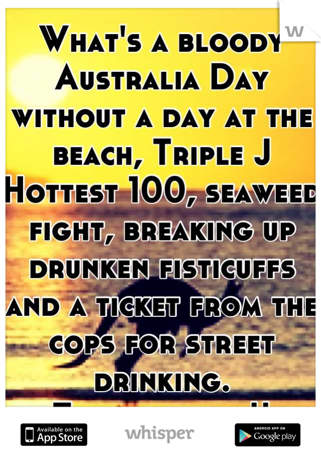 What's a bloody Australia Day without a day at the beach, Triple J Hottest 100, seaweed fight, breaking up drunken fisticuffs and a ticket from the cops for street drinking. Top day mate!!