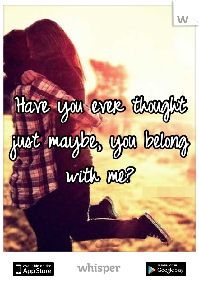 Have you ever thought just maybe, you belong with me?