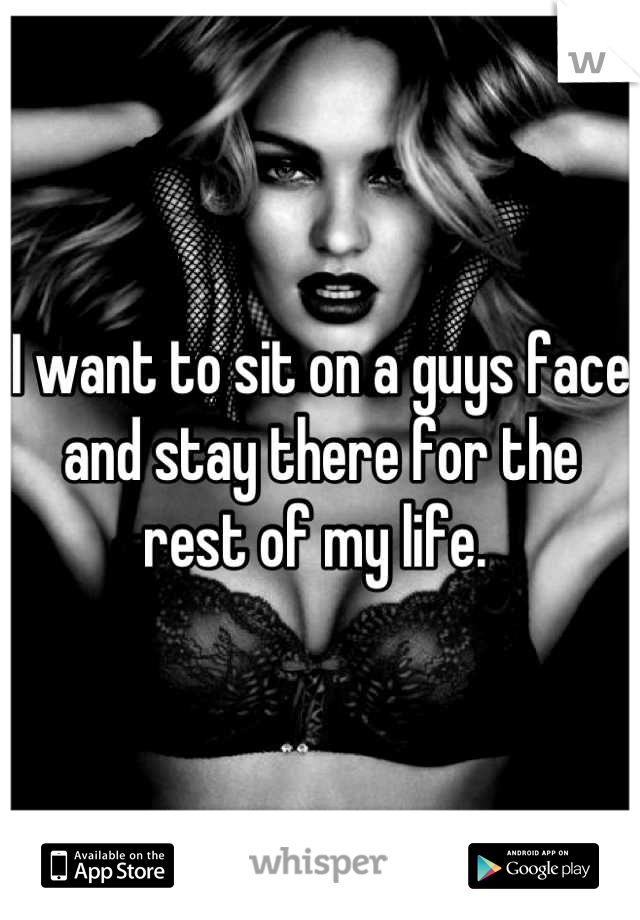 I want to sit on a guys face and stay there for the rest of my life.