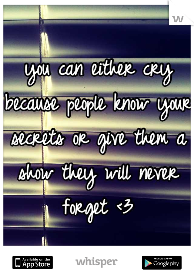you can either cry because people know your secrets or give them a show they will never forget <3