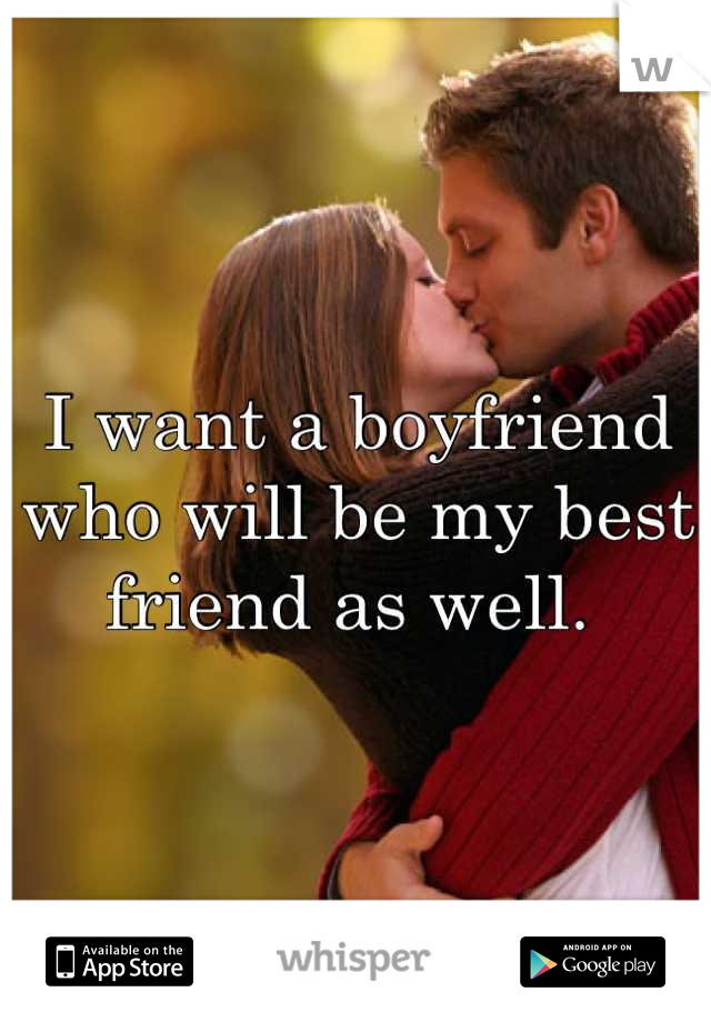 I want a boyfriend who will be my best friend as well.