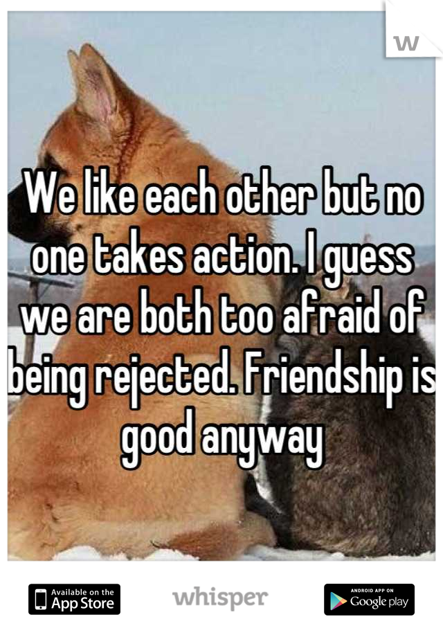 We like each other but no one takes action. I guess we are both too afraid of being rejected. Friendship is good anyway
