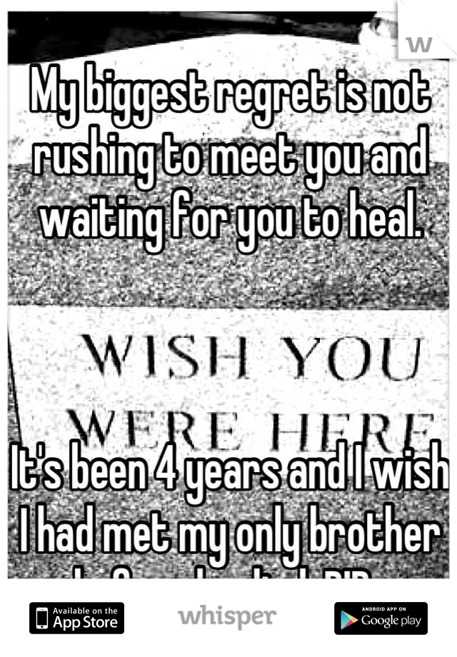 My biggest regret is not rushing to meet you and waiting for you to heal.     It's been 4 years and I wish I had met my only brother before he died. RIP.