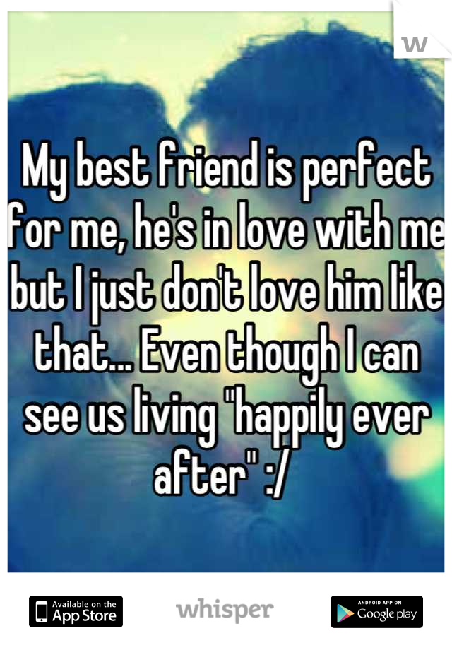 """My best friend is perfect for me, he's in love with me but I just don't love him like that... Even though I can see us living """"happily ever after"""" :/"""