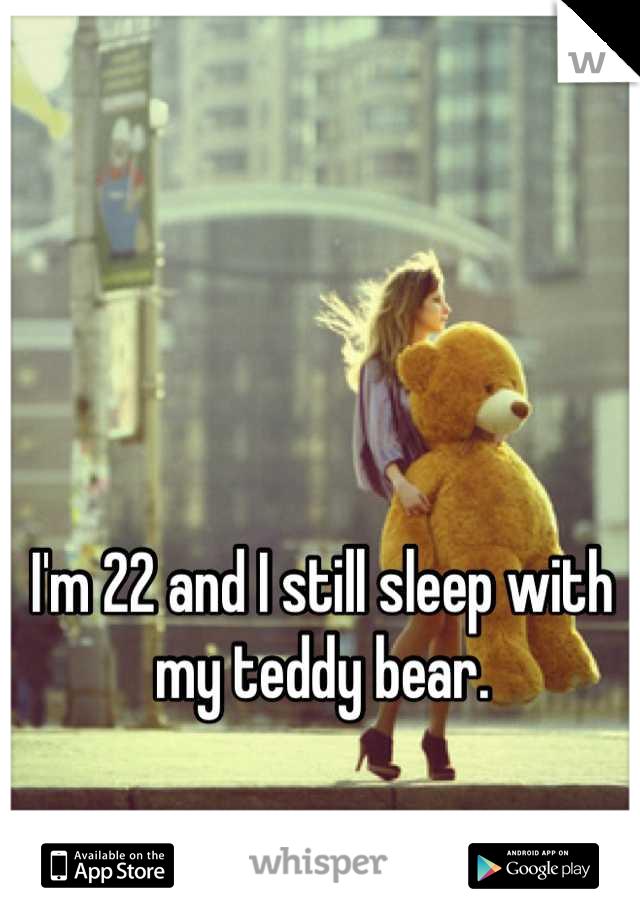 I'm 22 and I still sleep with my teddy bear.