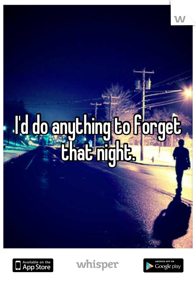 I'd do anything to forget that night.
