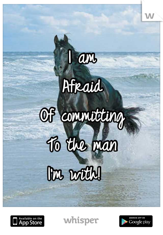 I am  Afraid  Of committing To the man  I'm with!