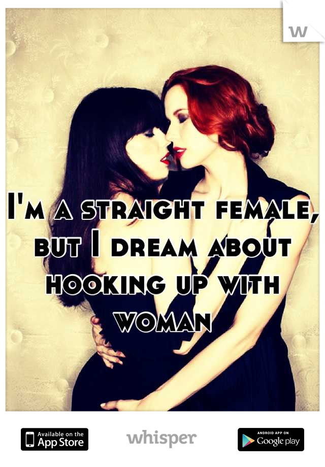 I'm a straight female, but I dream about hooking up with woman