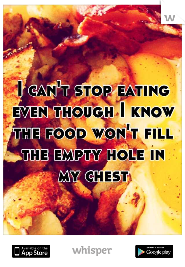 I can't stop eating even though I know the food won't fill the empty hole in my chest