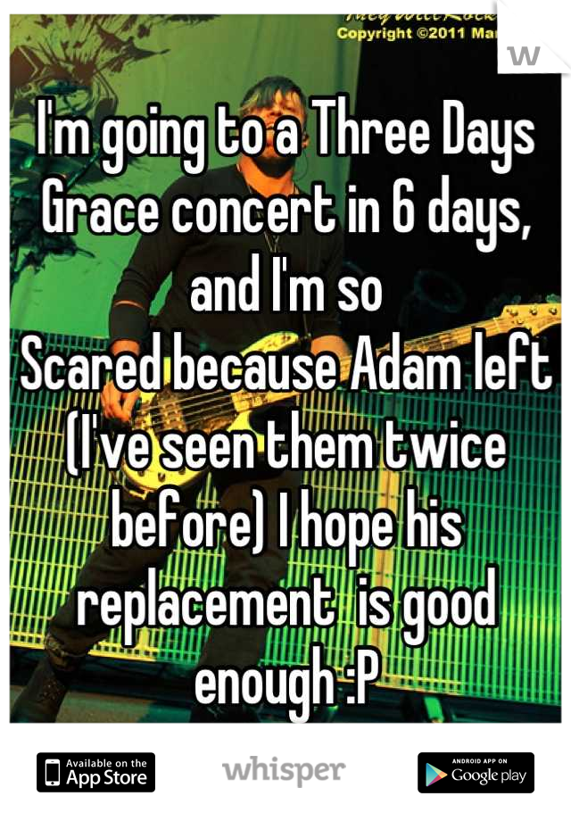 I'm going to a Three Days Grace concert in 6 days, and I'm so Scared because Adam left (I've seen them twice before) I hope his replacement  is good enough :P