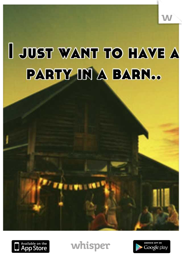 I just want to have a party in a barn..
