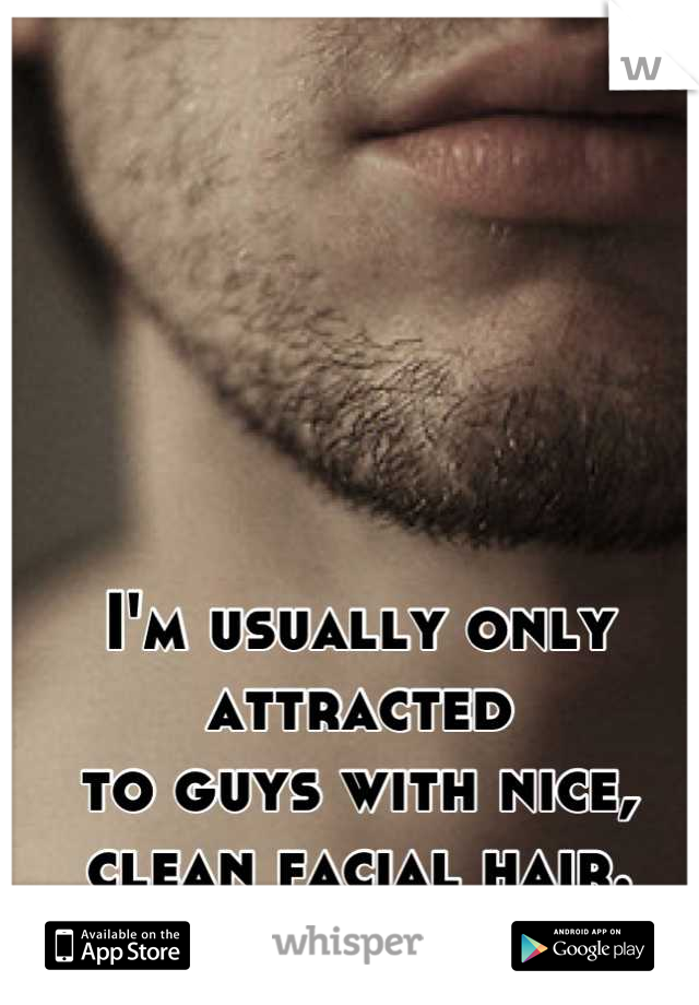 I'm usually only attracted  to guys with nice, clean facial hair.  Mmm.