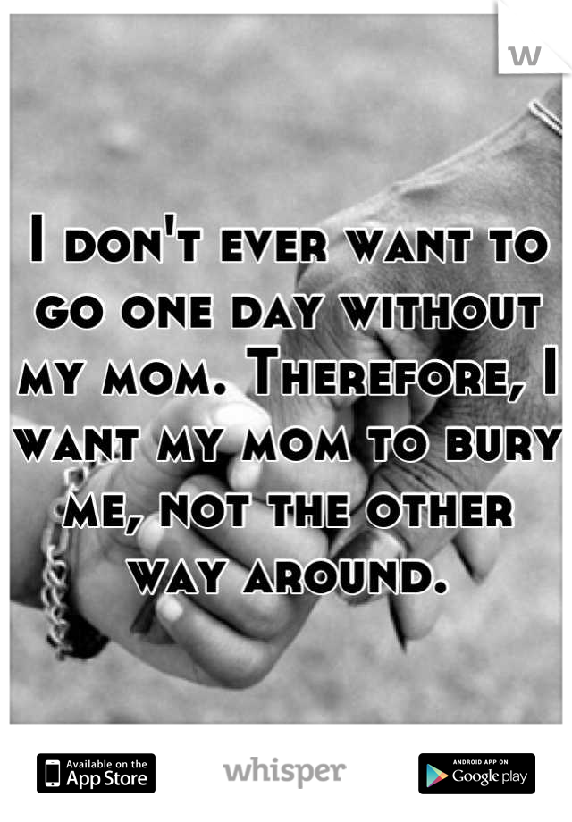 I don't ever want to go one day without my mom. Therefore, I want my mom to bury me, not the other way around.