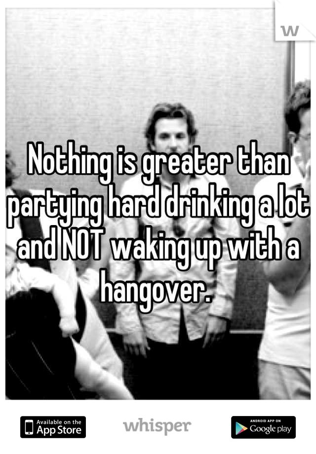 Nothing is greater than partying hard drinking a lot and NOT waking up with a hangover.