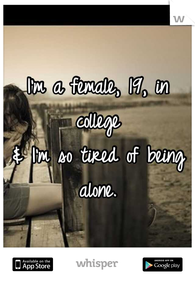 I'm a female, 19, in college & I'm so tired of being alone.