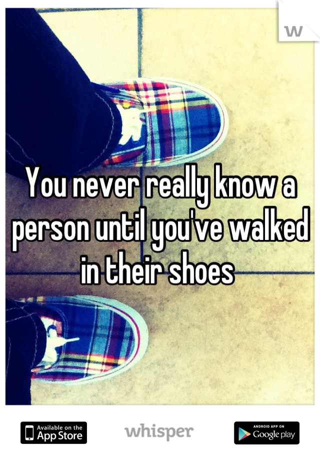 You never really know a person until you've walked in their shoes