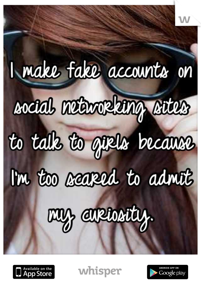 I make fake accounts on social networking sites to talk to girls because I'm too scared to admit my curiosity.