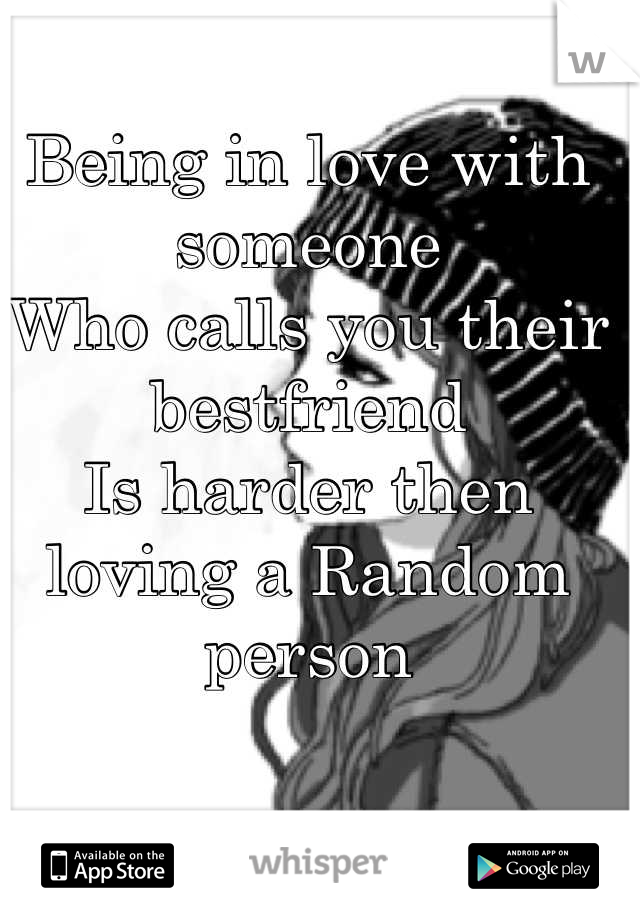 Being in love with someone  Who calls you their bestfriend Is harder then loving a Random person