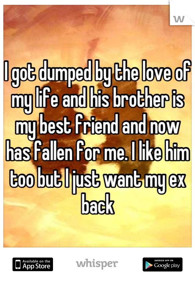 I got dumped by the love of my life and his brother is my best friend and now has fallen for me. I like him too but I just want my ex back