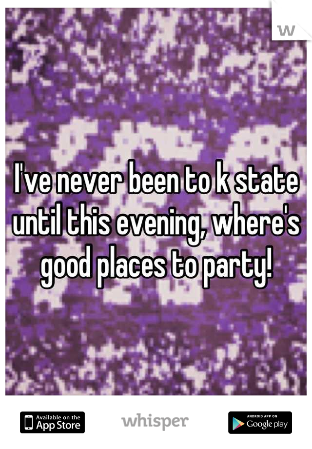 I've never been to k state until this evening, where's good places to party!
