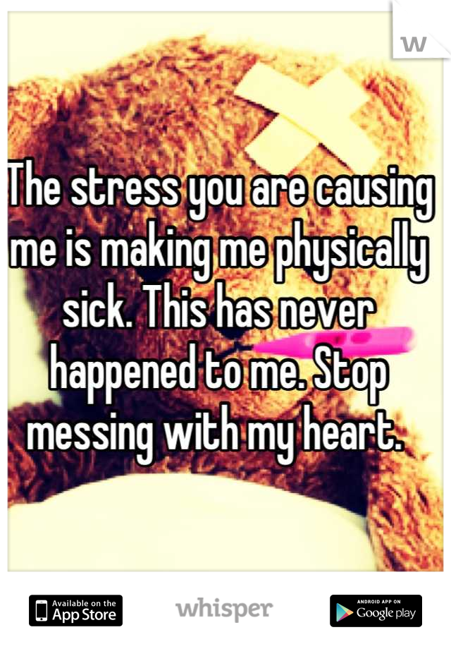The stress you are causing me is making me physically sick. This has never happened to me. Stop messing with my heart.
