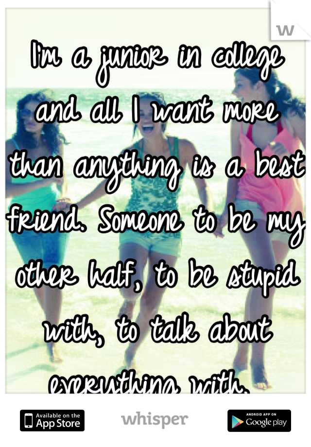I'm a junior in college and all I want more than anything is a best friend. Someone to be my other half, to be stupid with, to talk about everything with.