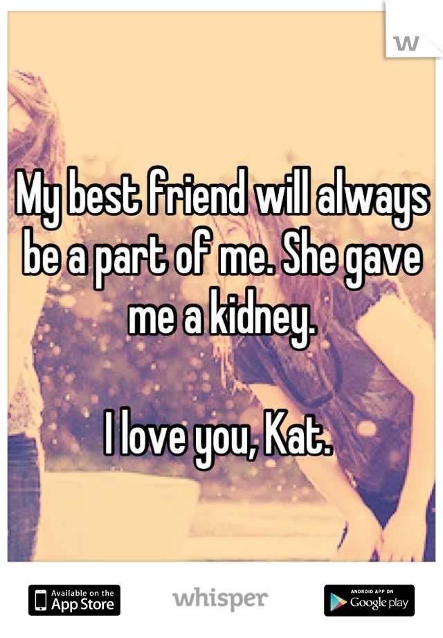 My best friend will always be a part of me. She gave me a kidney.   I love you, Kat.