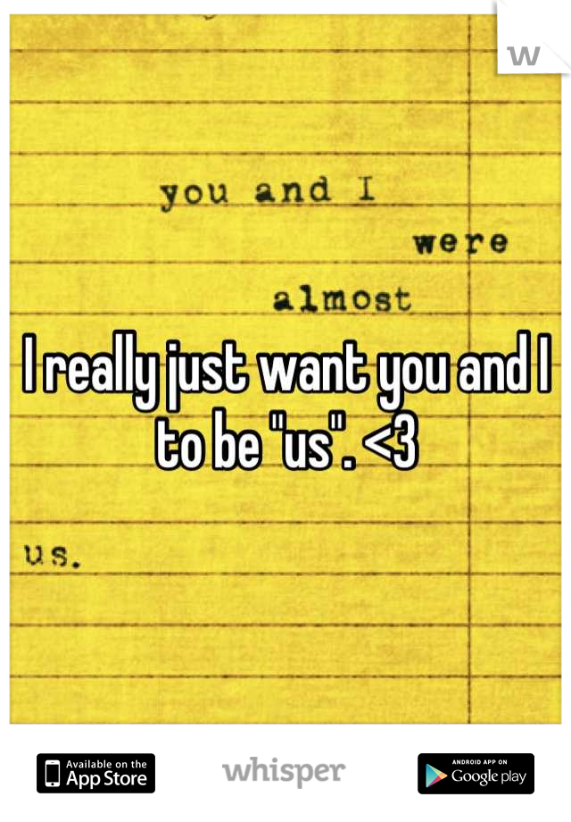 """I really just want you and I to be """"us"""". <3"""