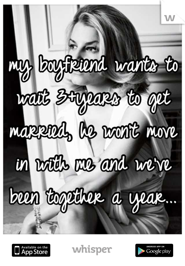 my boyfriend wants to wait 3+years to get married, he won't move in with me and we've been together a year...