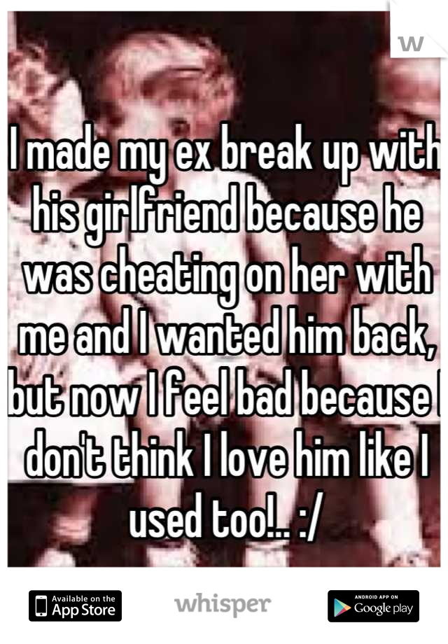 I made my ex break up with his girlfriend because he was cheating on her with me and I wanted him back, but now I feel bad because I don't think I love him like I used too!.. :/