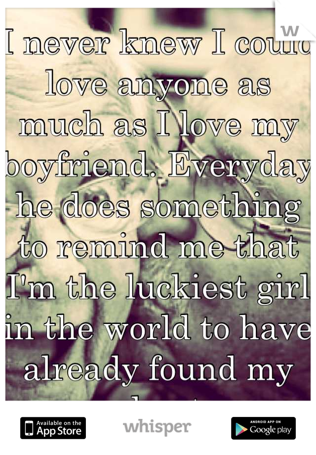 I never knew I could love anyone as much as I love my boyfriend. Everyday he does something to remind me that I'm the luckiest girl in the world to have already found my soulmate.