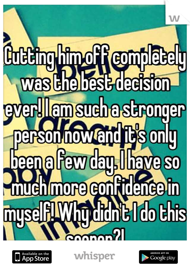 Cutting him off completely was the best decision ever! I am such a stronger person now and it's only been a few day. I have so much more confidence in myself! Why didn't I do this sooner?!