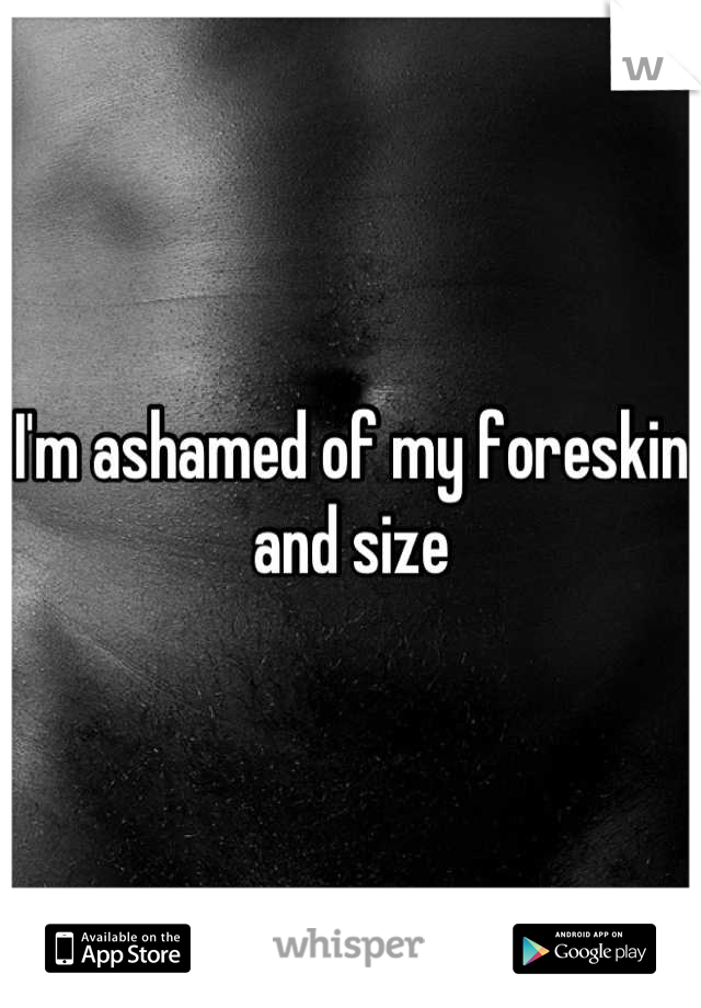 I'm ashamed of my foreskin and size