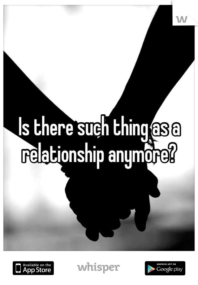 Is there such thing as a relationship anymore?