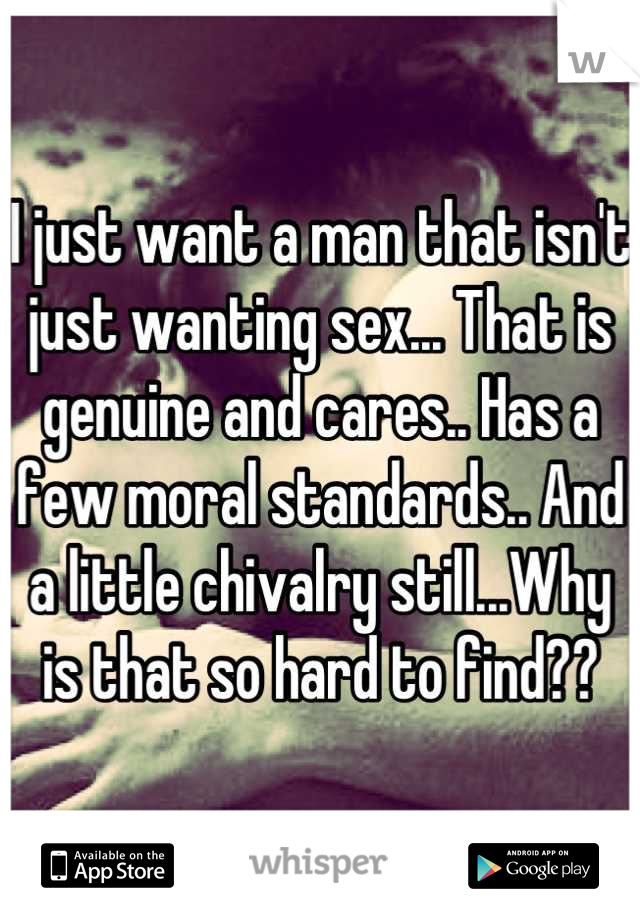 I just want a man that isn't just wanting sex... That is genuine and cares.. Has a few moral standards.. And a little chivalry still...Why is that so hard to find??