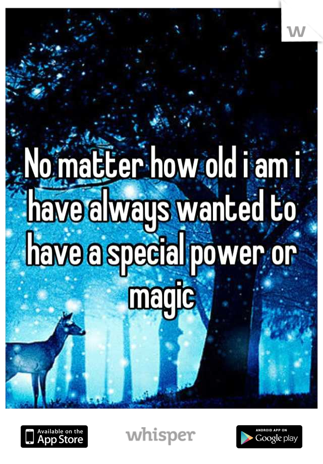 No matter how old i am i have always wanted to have a special power or magic