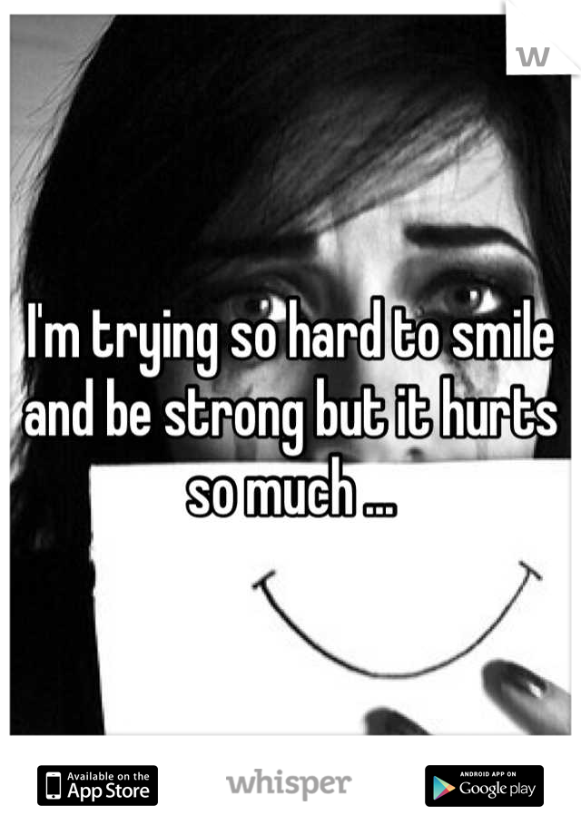 I'm trying so hard to smile and be strong but it hurts so much ...