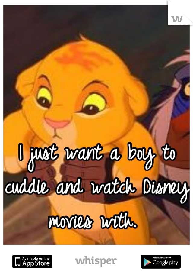 I just want a boy to cuddle and watch Disney movies with.
