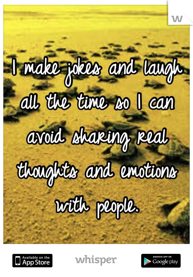 I make jokes and laugh all the time so I can avoid sharing real thoughts and emotions with people.