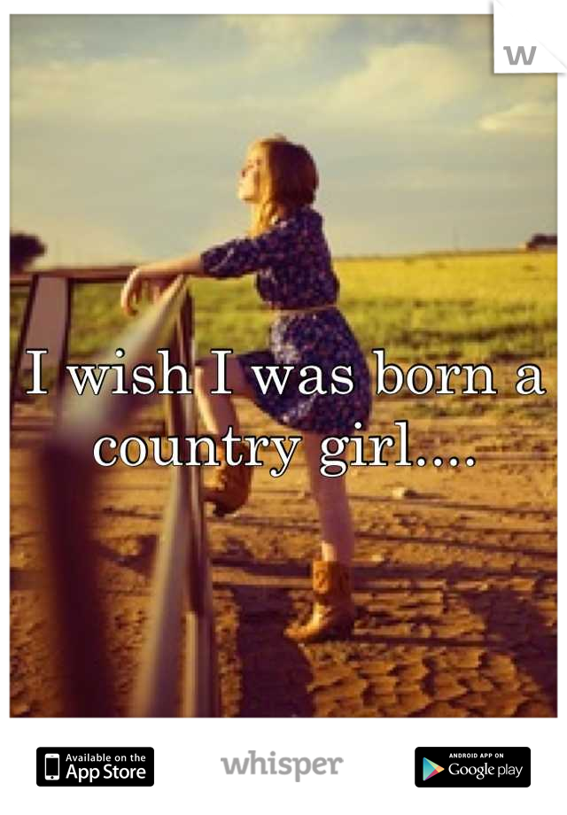 I wish I was born a country girl....