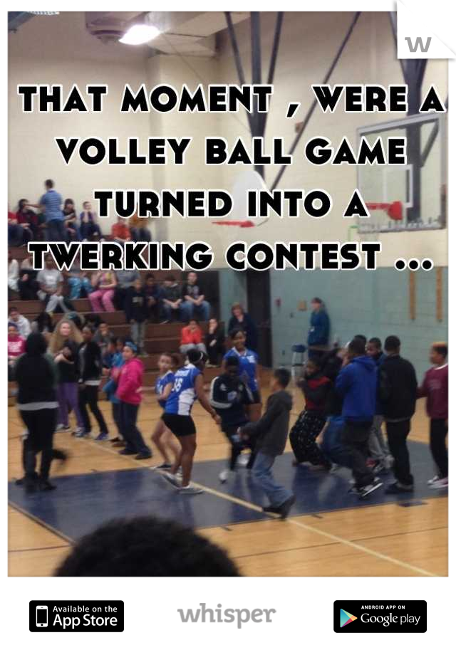 that moment , were a volley ball game turned into a twerking contest ...