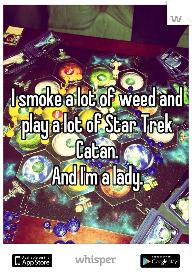 I smoke a lot of weed and play a lot of Star Trek Catan.  And I'm a lady.