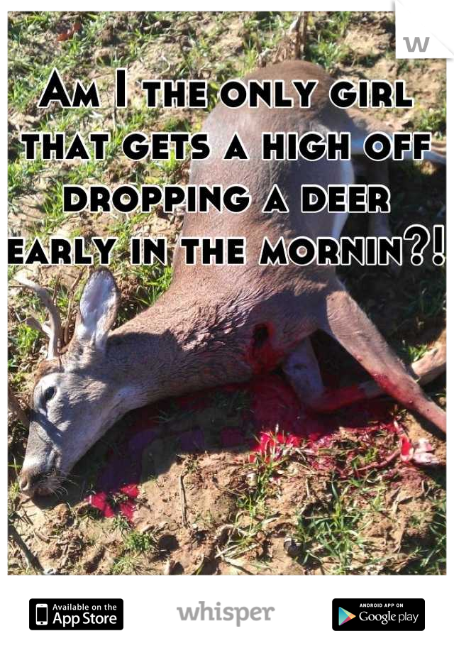 Am I the only girl that gets a high off dropping a deer early in the mornin?!