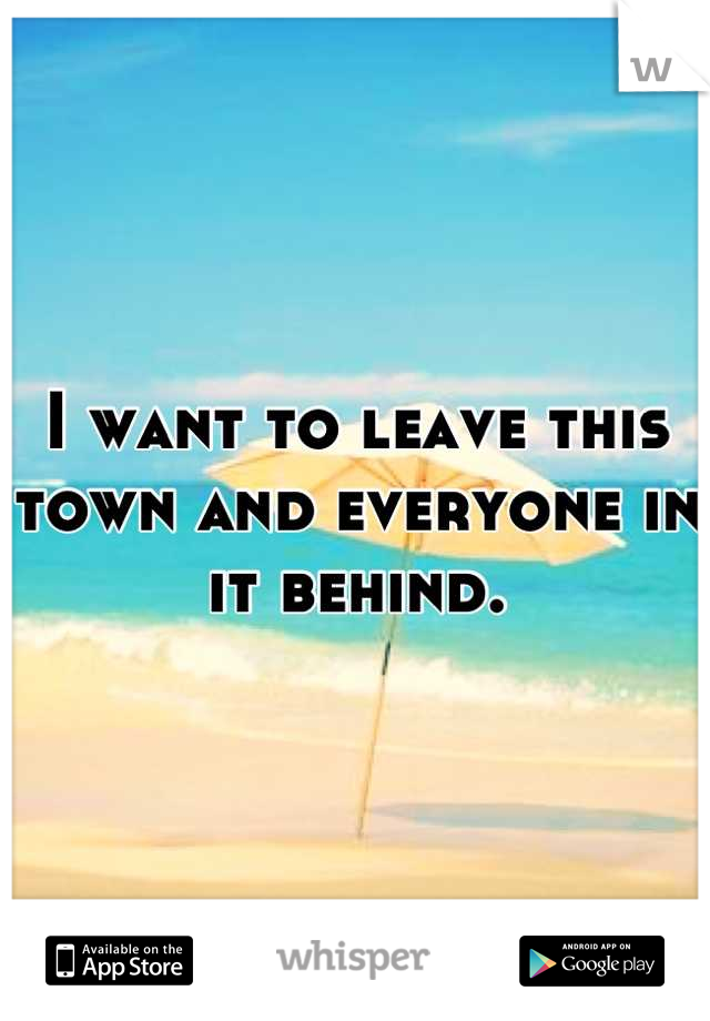 I want to leave this town and everyone in it behind.