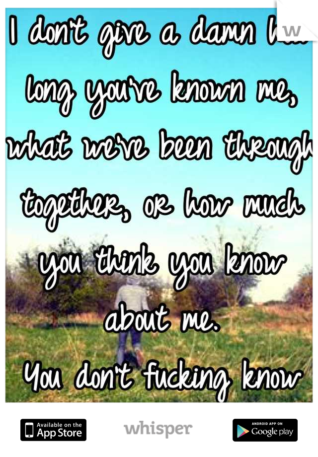 I don't give a damn how long you've known me, what we've been through together, or how much you think you know about me.  You don't fucking know me so don't act like it.