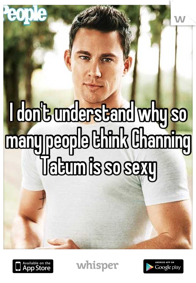 I don't understand why so many people think Channing Tatum is so sexy