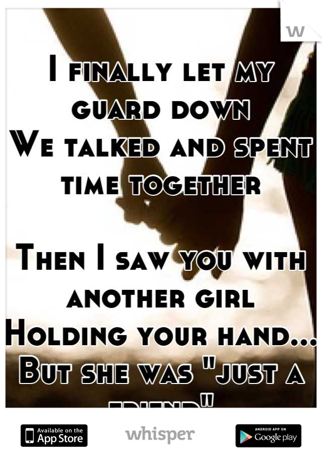 """I finally let my guard down We talked and spent time together  Then I saw you with another girl Holding your hand... But she was """"just a friend"""""""