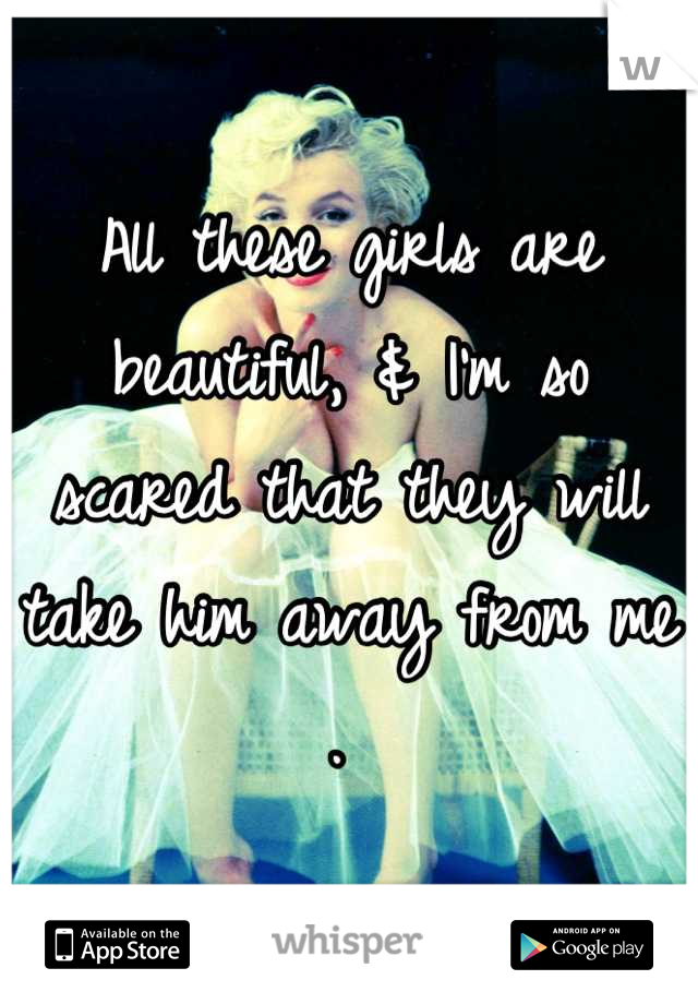 All these girls are beautiful, & I'm so scared that they will take him away from me .