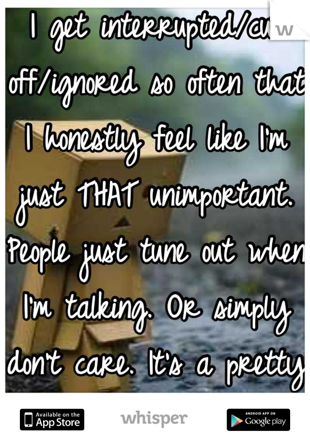 I get interrupted/cut off/ignored so often that I honestly feel like I'm just THAT unimportant. People just tune out when I'm talking. Or simply don't care. It's a pretty shitty feeling.