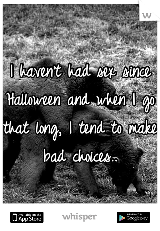 I haven't had sex since Halloween and when I go that long, I tend to make bad choices..